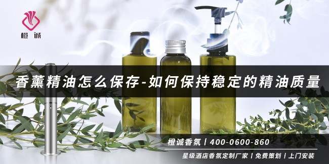 香薰精油怎么保存-如何保持稳定的精油质量[橙诚香氛]